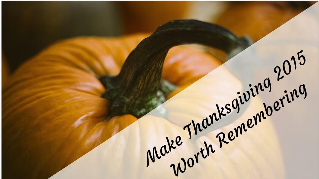 Make Thanksgiving 2015 Worth Remembering